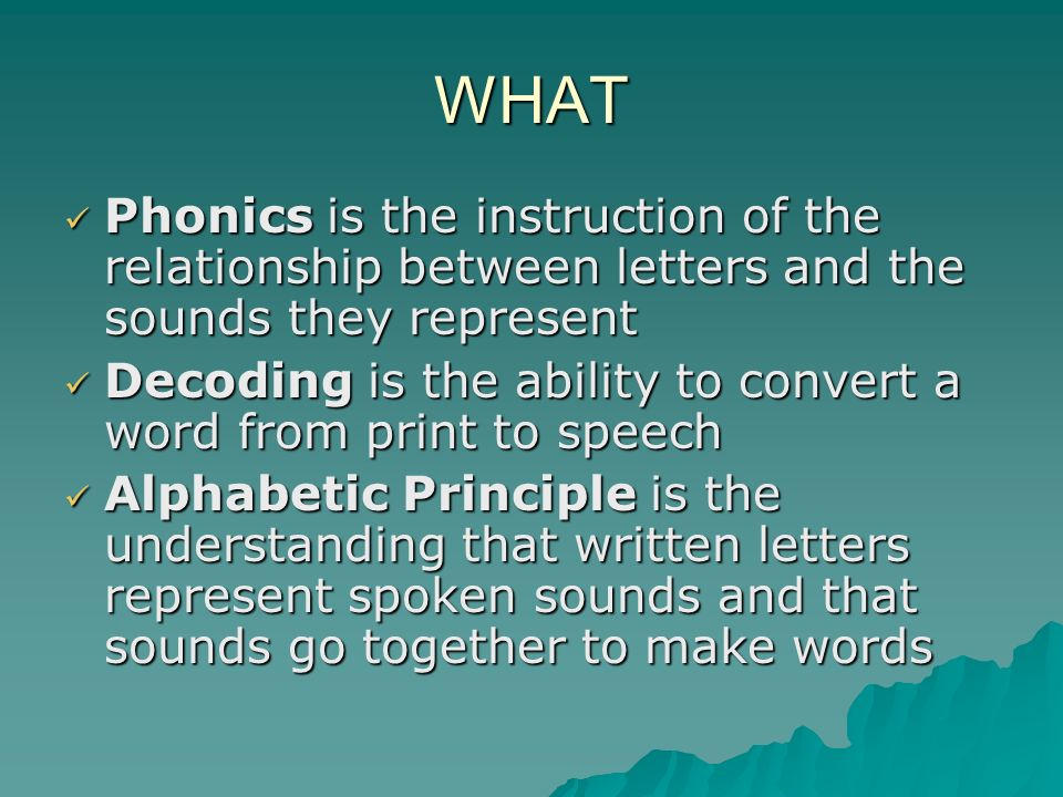 WHAT Phonics is the instruction of the relationship between letters and the sounds they represent.
