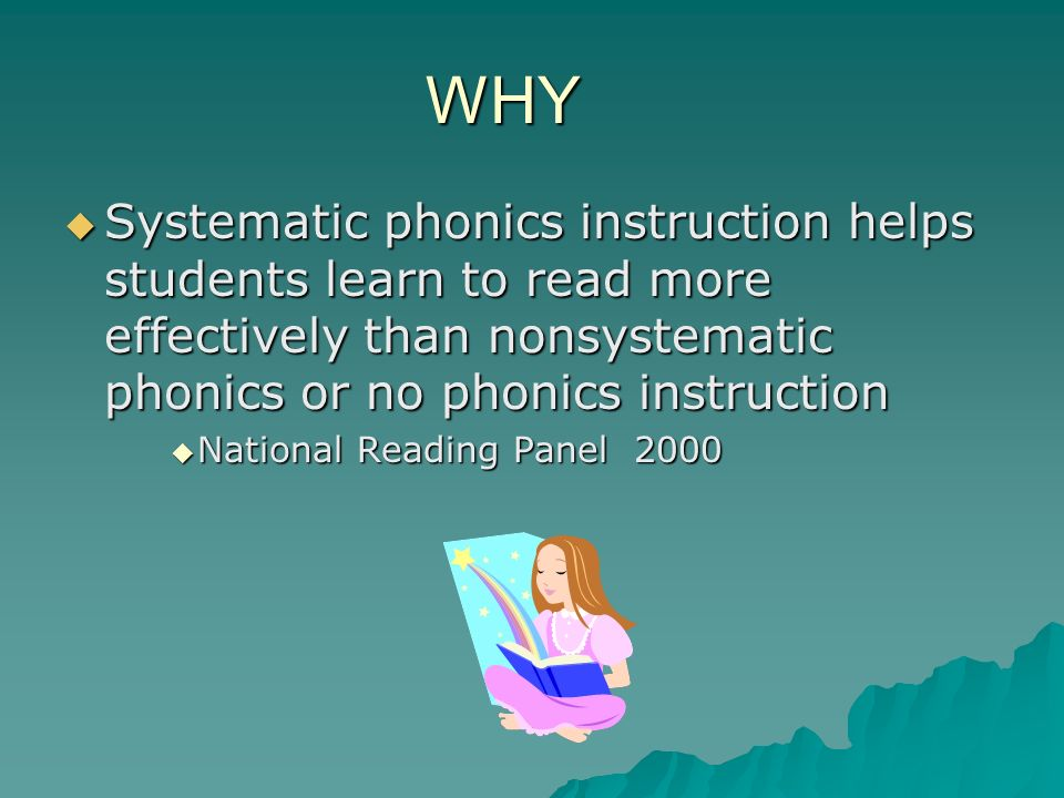WHY Systematic phonics instruction helps students learn to read more effectively than nonsystematic phonics or no phonics instruction.