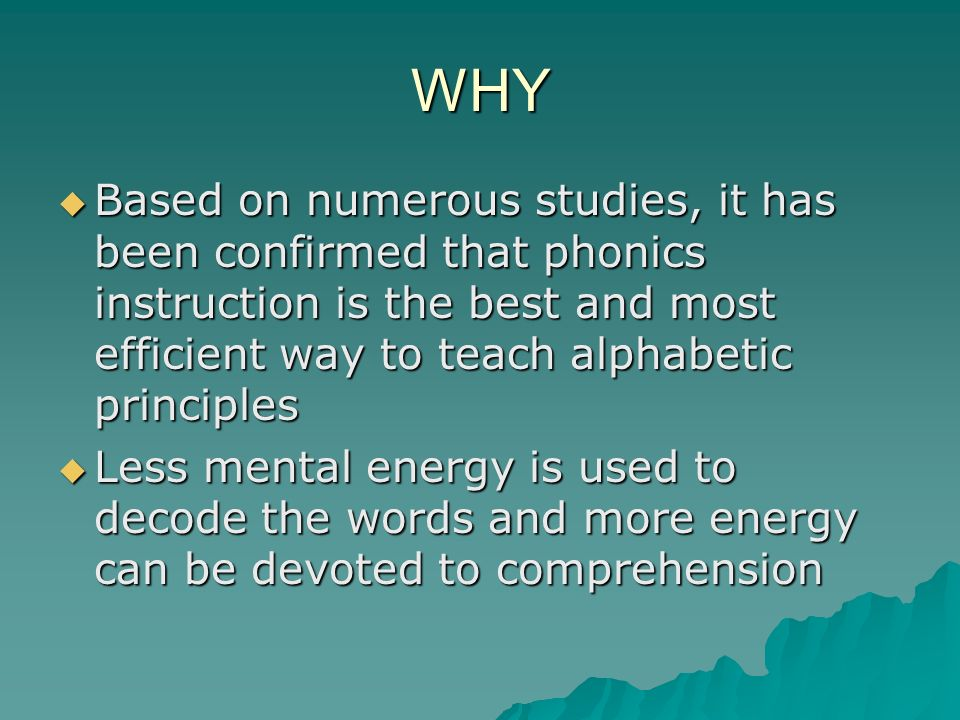 WHY Based on numerous studies, it has been confirmed that phonics instruction is the best and most efficient way to teach alphabetic principles.