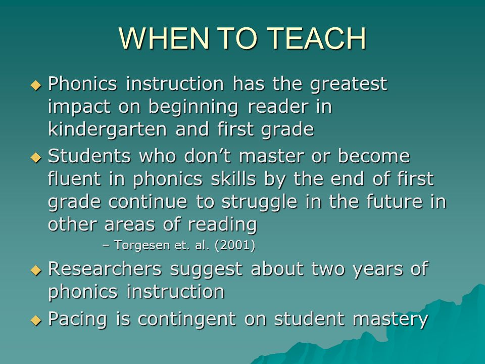 WHEN TO TEACH Phonics instruction has the greatest impact on beginning reader in kindergarten and first grade.