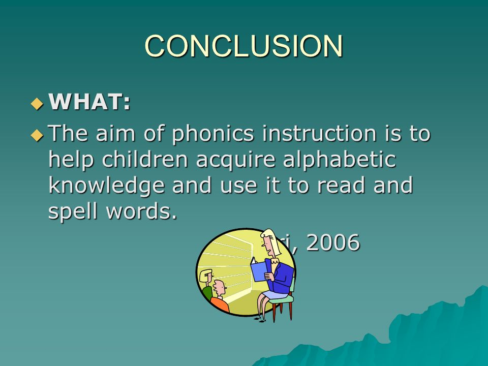 CONCLUSION WHAT: The aim of phonics instruction is to help children acquire alphabetic knowledge and use it to read and spell words.