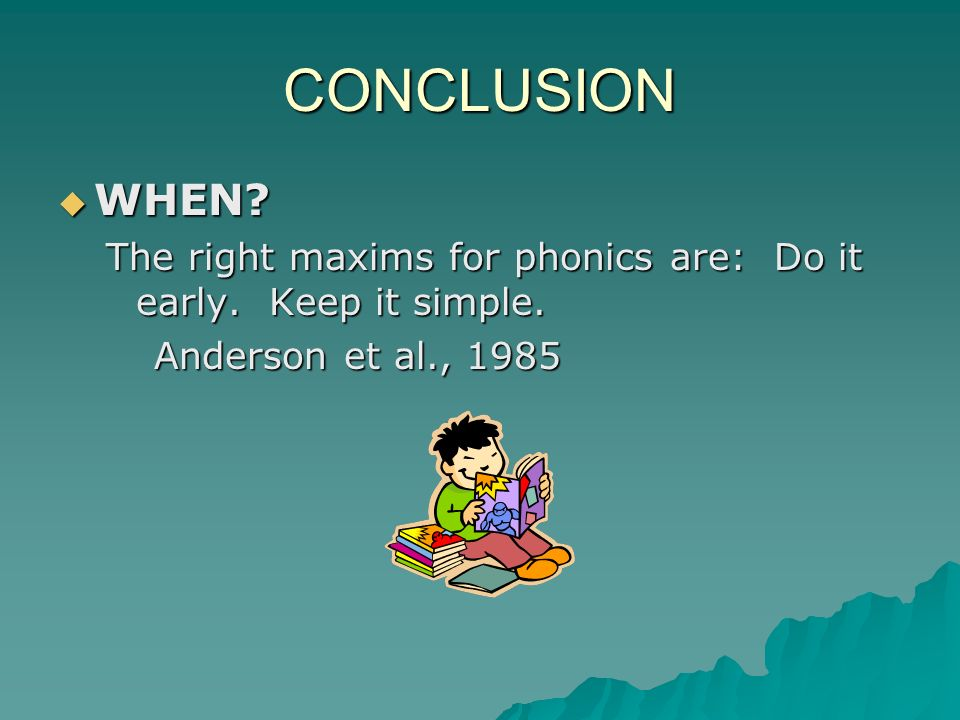 CONCLUSION WHEN. The right maxims for phonics are: Do it early.