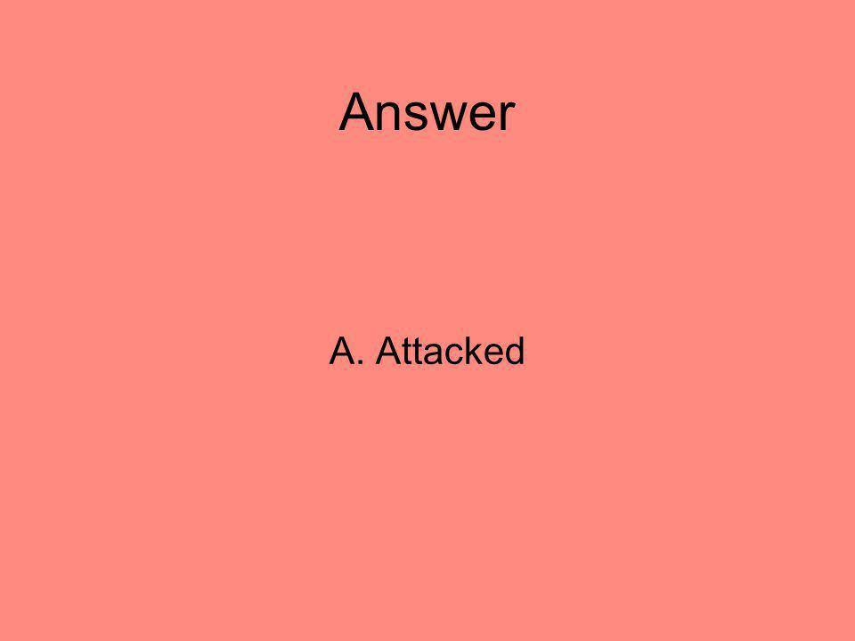 Answer A. Attacked 10
