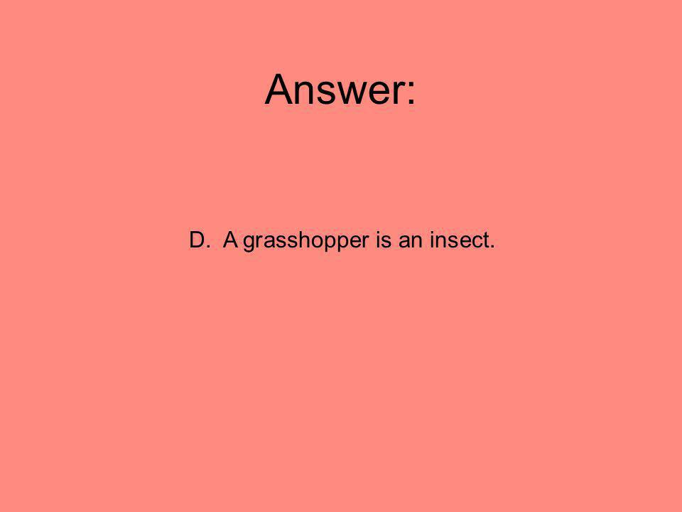 Answer: D. A grasshopper is an insect.