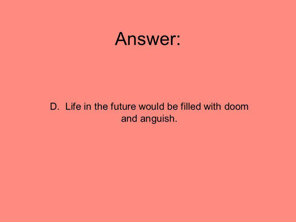 D. Life in the future would be filled with doom and anguish.