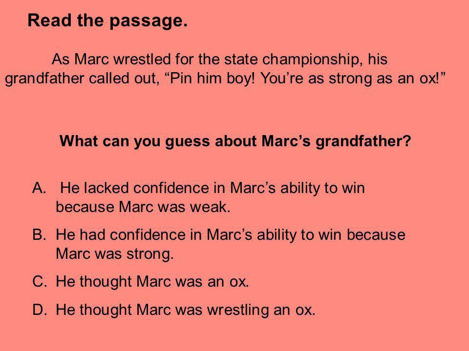 Read the passage.As Marc wrestled for the state championship, his grandfather called out, Pin him boy! You're as strong as an ox!