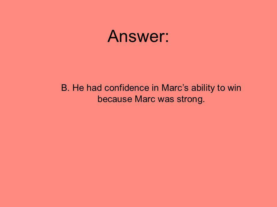 B. He had confidence in Marc's ability to win because Marc was strong.