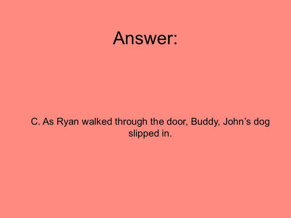 C. As Ryan walked through the door, Buddy, John's dog slipped in.