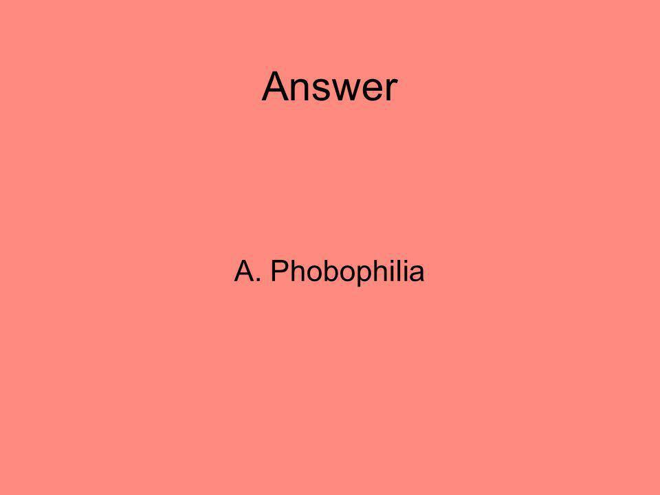 Answer A. Phobophilia 16