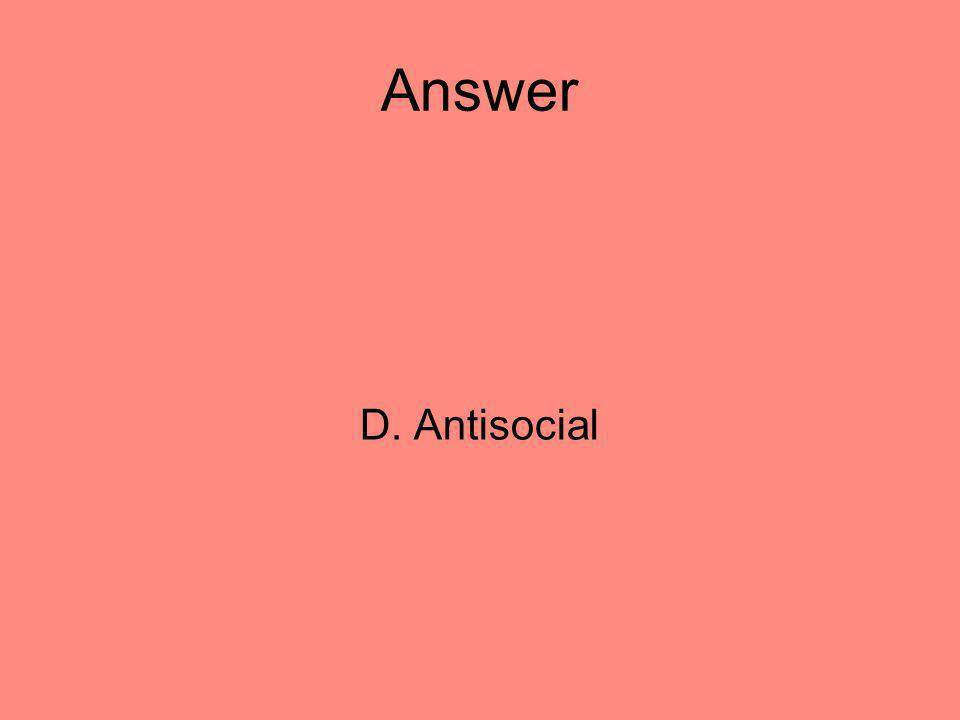 Answer D. Antisocial 18