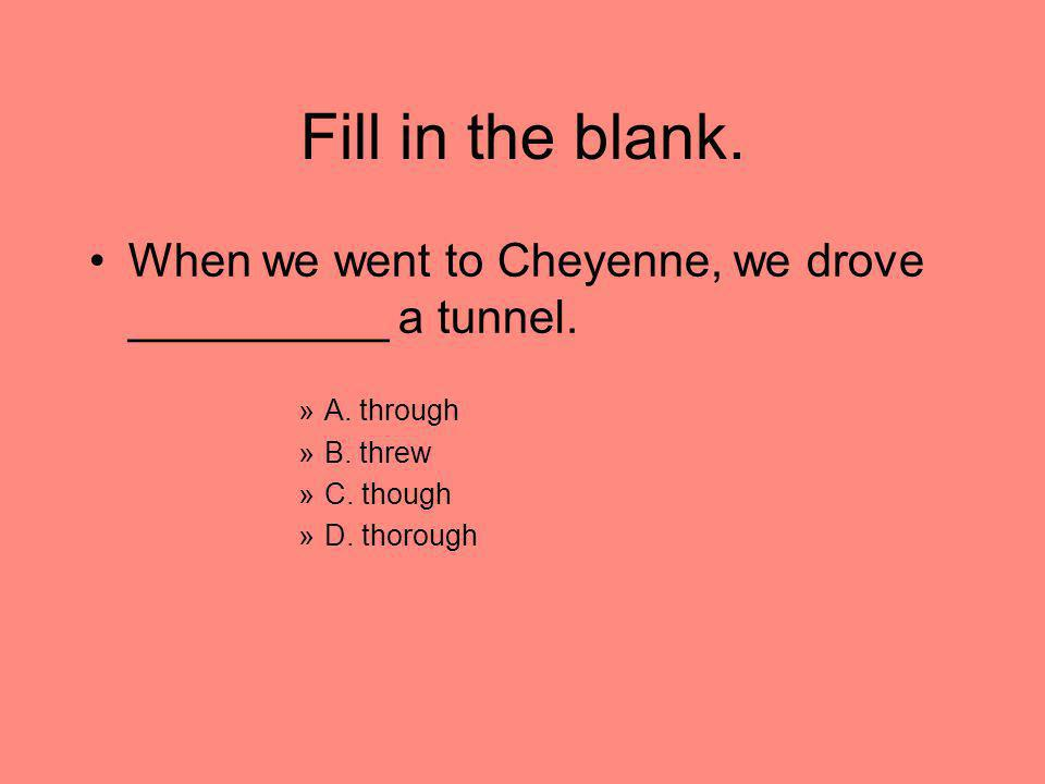 Fill in the blank.When we went to Cheyenne, we drove __________ a tunnel. A. through. B. threw. C. though.