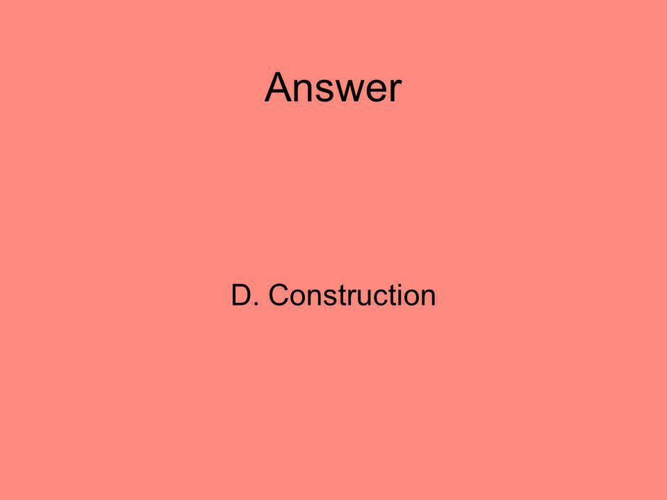 Answer D. Construction 20