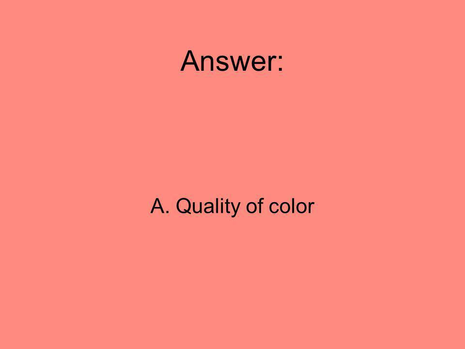 Answer: A. Quality of color 30
