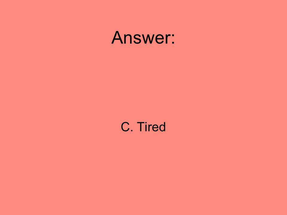 Answer: C. Tired 40