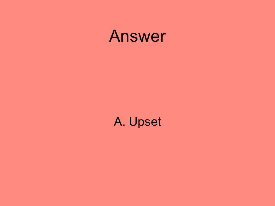 Answer A. Upset 42