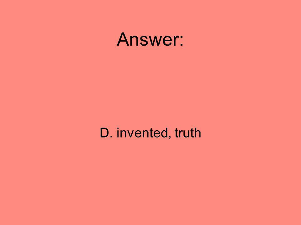 Answer: D. invented, truth 46