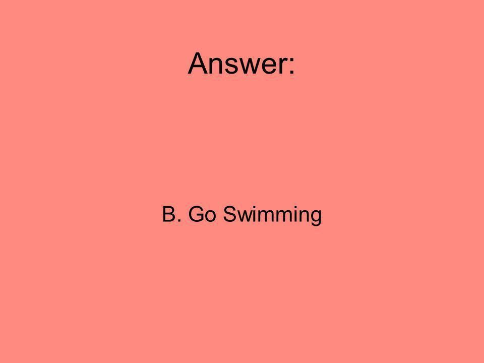 Answer: B. Go Swimming 48