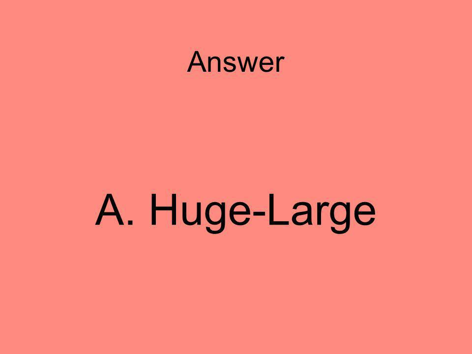 Answer A. Huge-Large 5