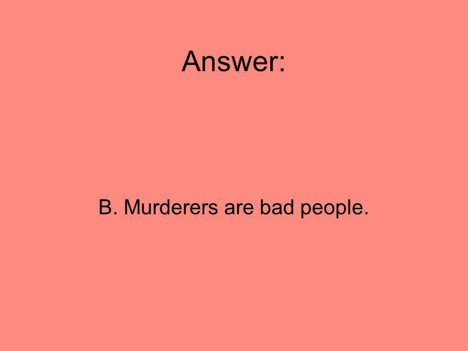 B. Murderers are bad people.