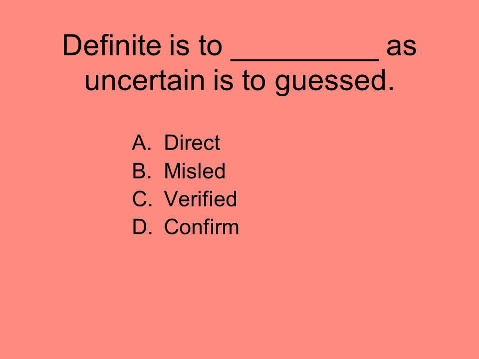 Definite is to _________ as uncertain is to guessed.
