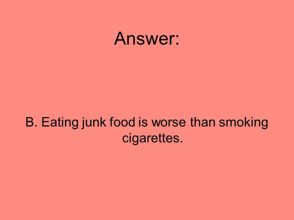 B. Eating junk food is worse than smoking cigarettes.