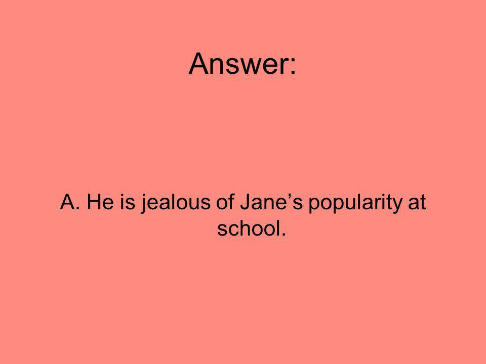 A. He is jealous of Jane's popularity at school.