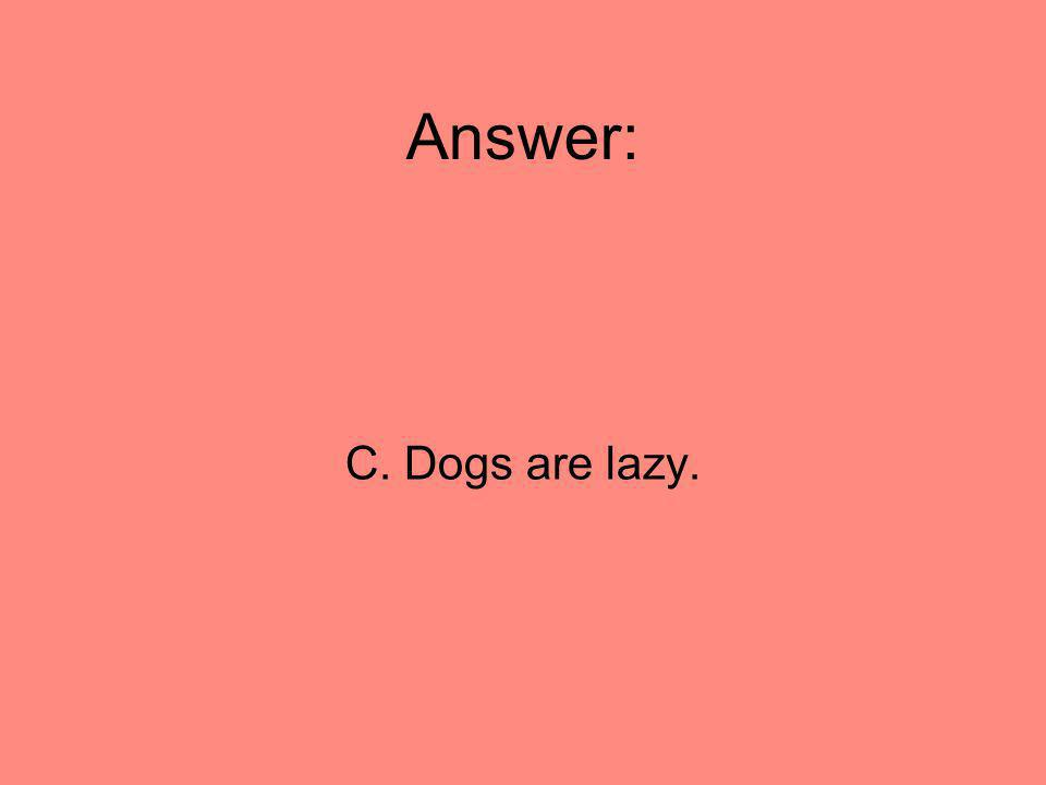 Answer: C. Dogs are lazy. 77