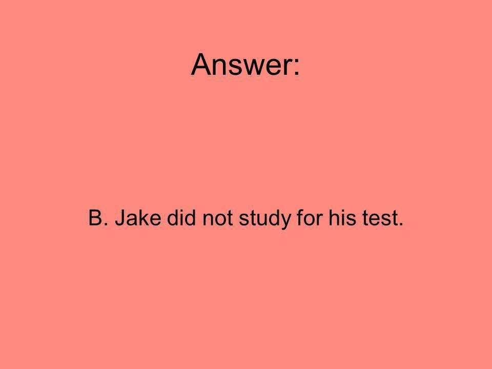 B. Jake did not study for his test.