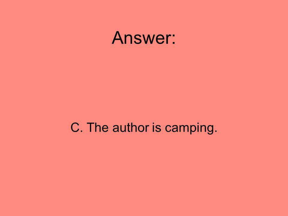 Answer: C. The author is camping. 81