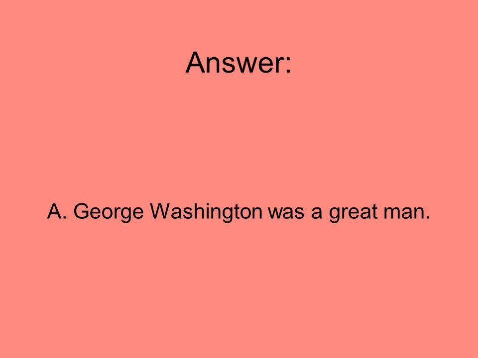 A. George Washington was a great man.