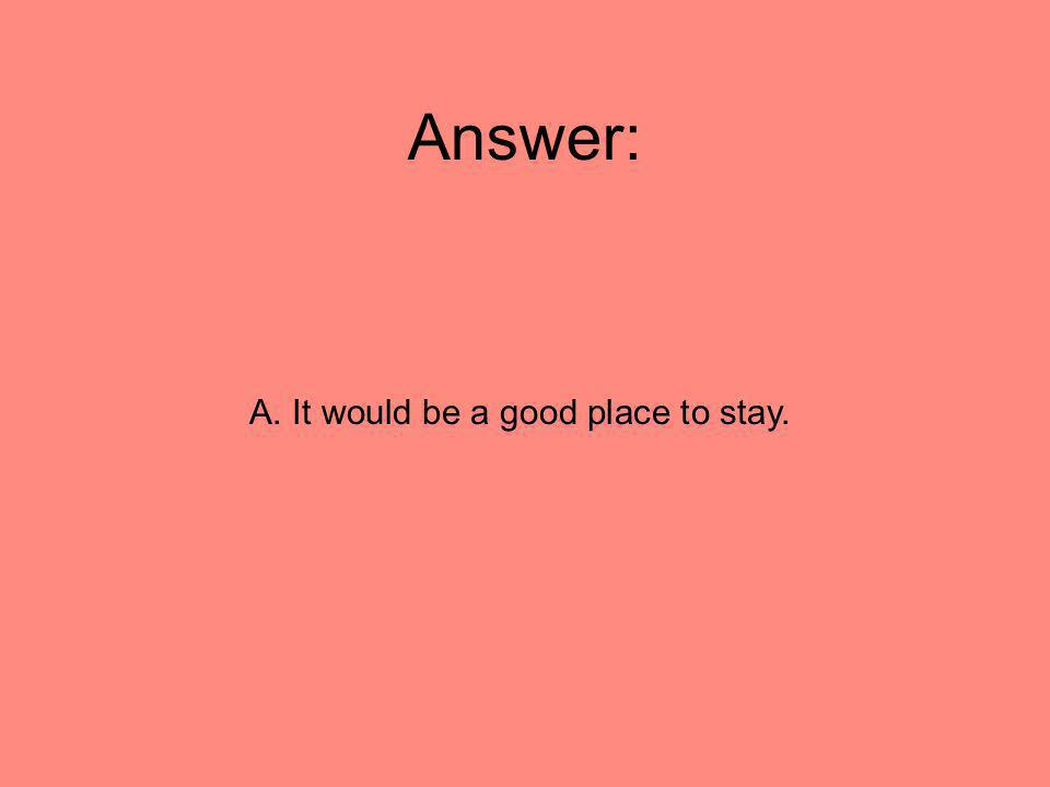 A. It would be a good place to stay.
