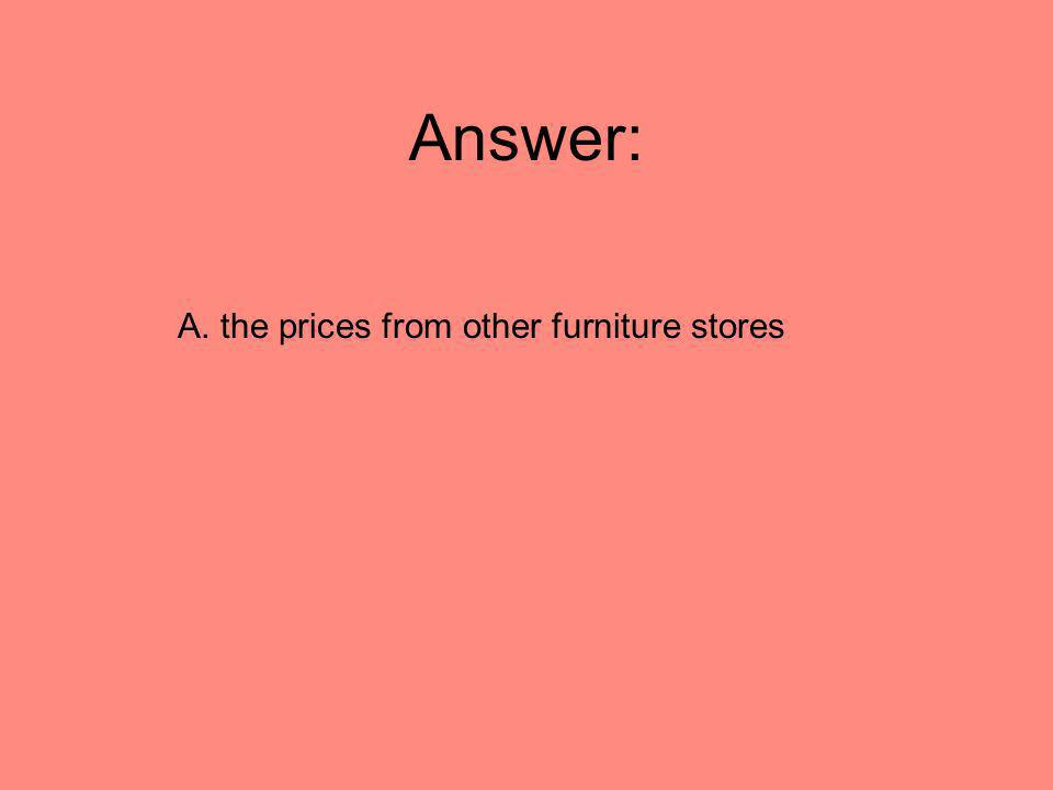 Answer: A. the prices from other furniture stores