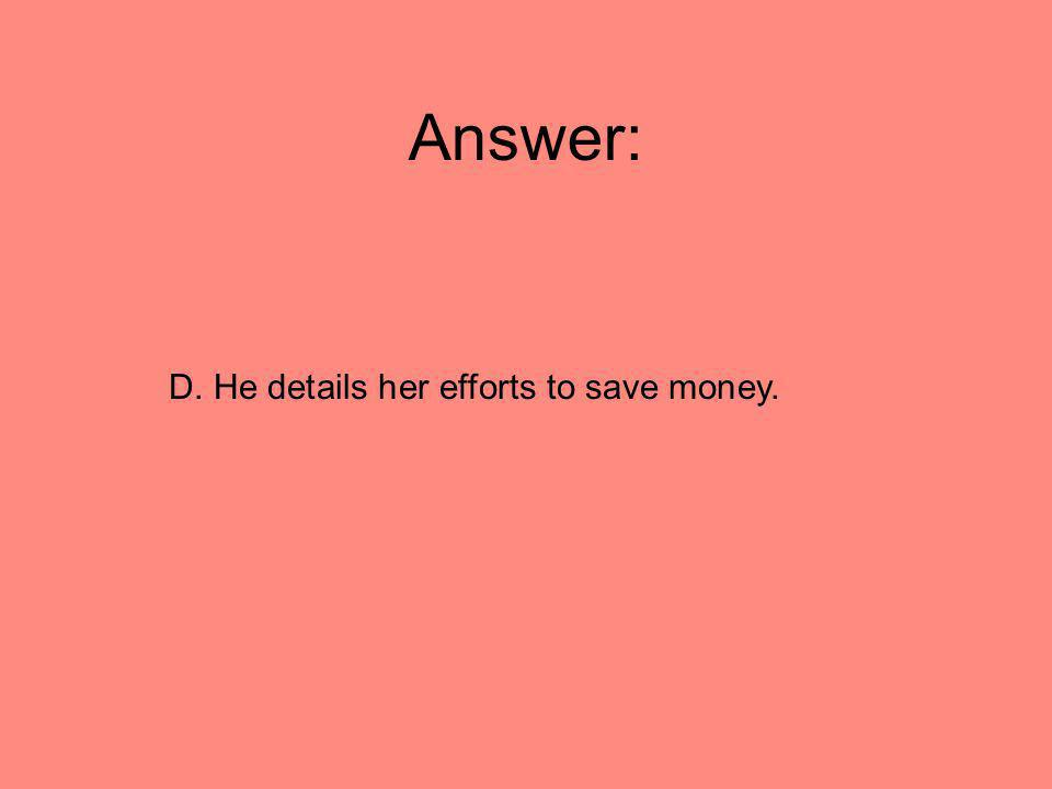Answer: D. He details her efforts to save money.