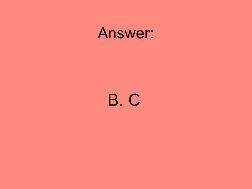Answer: B. C