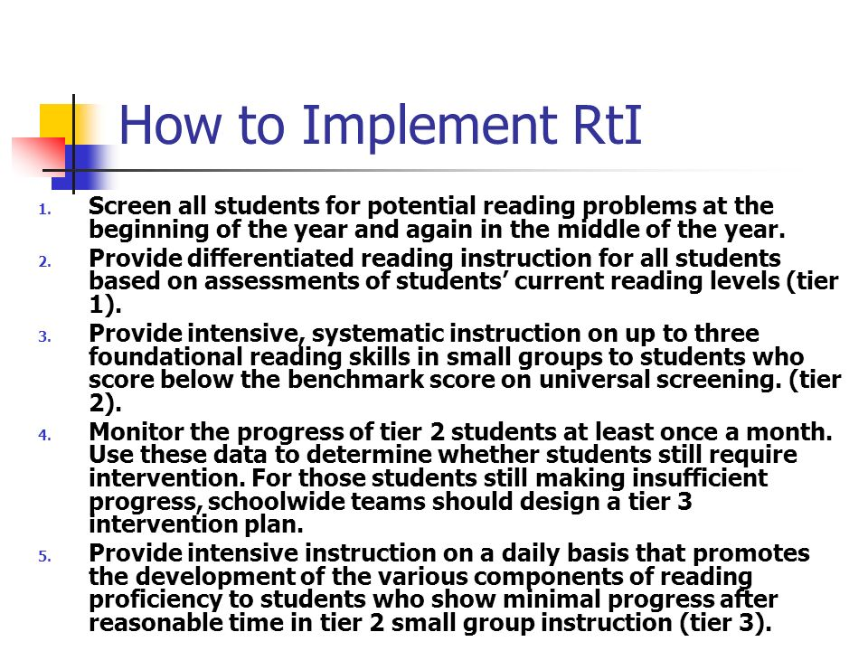 How to Implement RtI Screen all students for potential reading problems at the beginning of the year and again in the middle of the year.