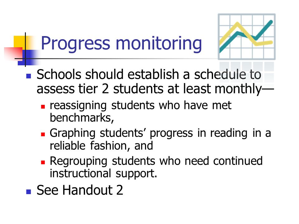 Progress monitoring Schools should establish a schedule to assess tier 2 students at least monthly—