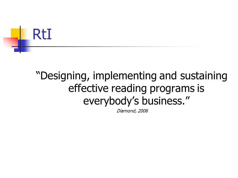 RtI Designing, implementing and sustaining effective reading programs is everybody's business. Diamond, 2006.