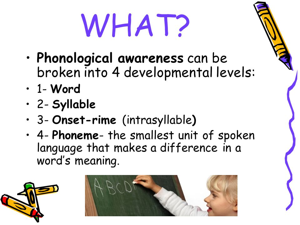 WHAT Phonological awareness can be broken into 4 developmental levels: 1- Word. 2- Syllable. 3- Onset-rime (intrasyllable)