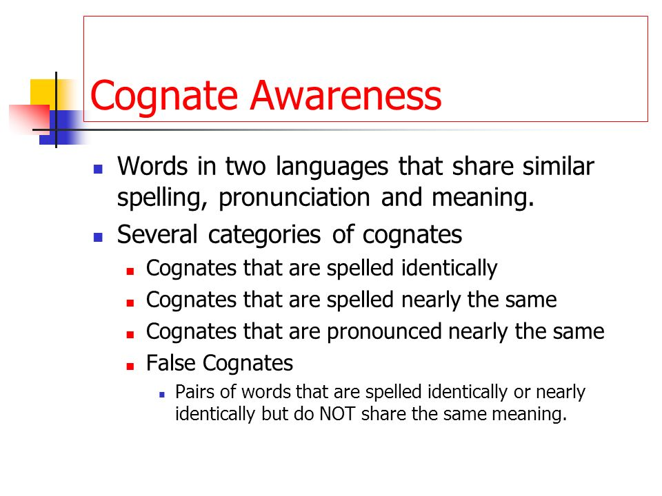 Cognate Awareness Words in two languages that share similar spelling, pronunciation and meaning. Several categories of cognates.