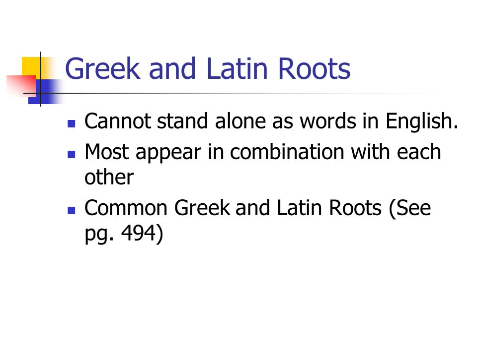 Greek and Latin Roots Cannot stand alone as words in English.