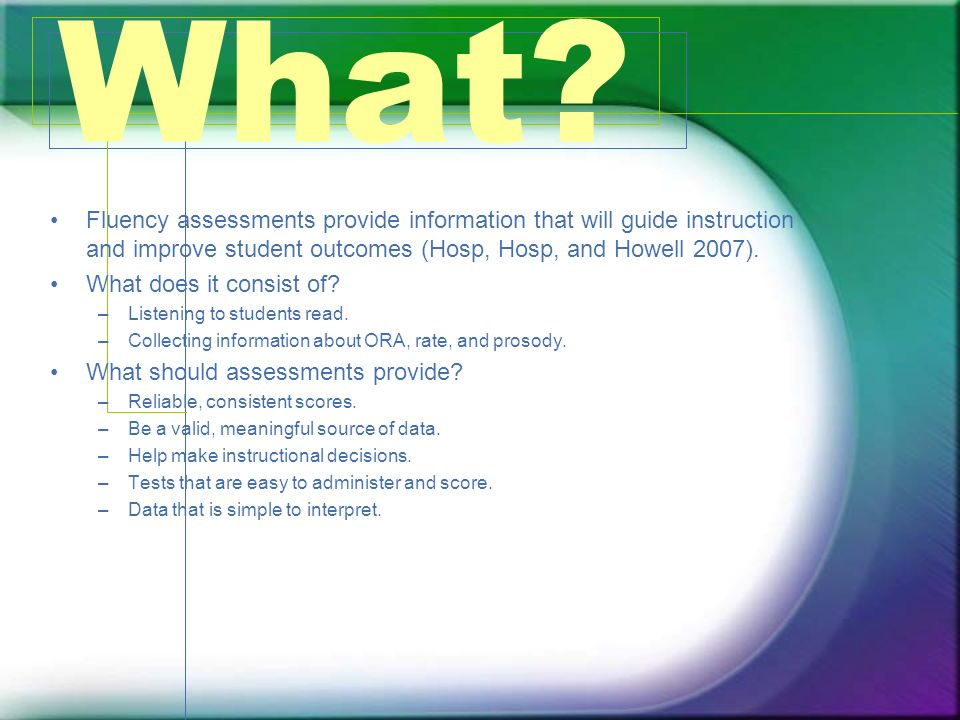 What Fluency assessments provide information that will guide instruction and improve student outcomes (Hosp, Hosp, and Howell 2007).