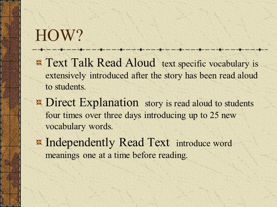 HOW Text Talk Read Aloud text specific vocabulary is extensively introduced after the story has been read aloud to students.