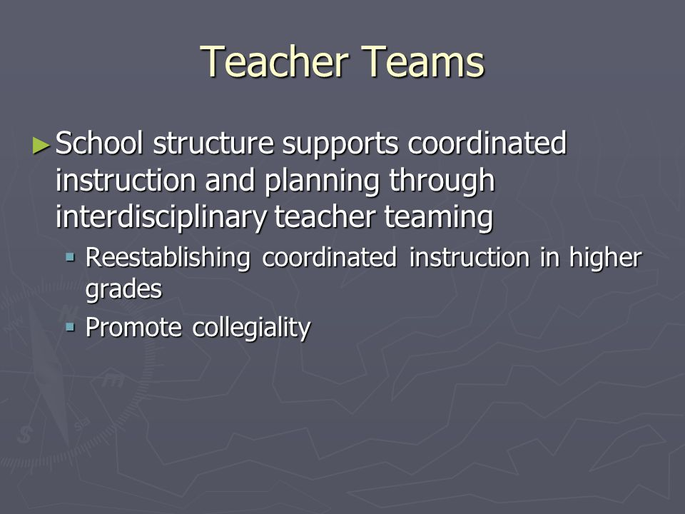 Teacher Teams School structure supports coordinated instruction and planning through interdisciplinary teacher teaming.