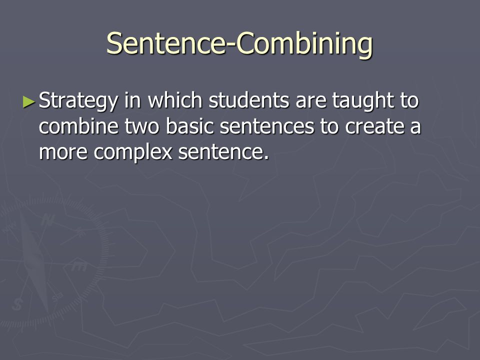 Sentence-Combining Strategy in which students are taught to combine two basic sentences to create a more complex sentence.