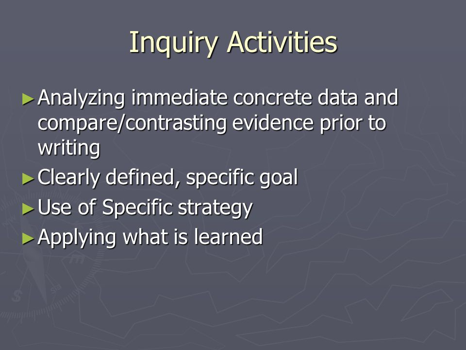 Inquiry Activities Analyzing immediate concrete data and compare/contrasting evidence prior to writing.