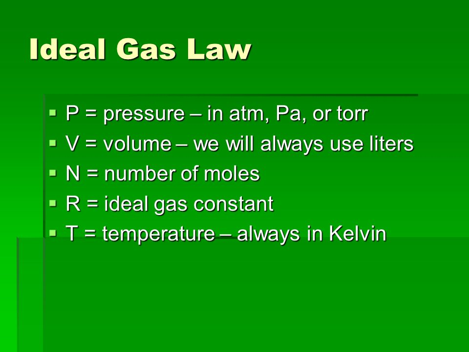 Ideal Gas Law P = pressure – in atm, Pa, or torr