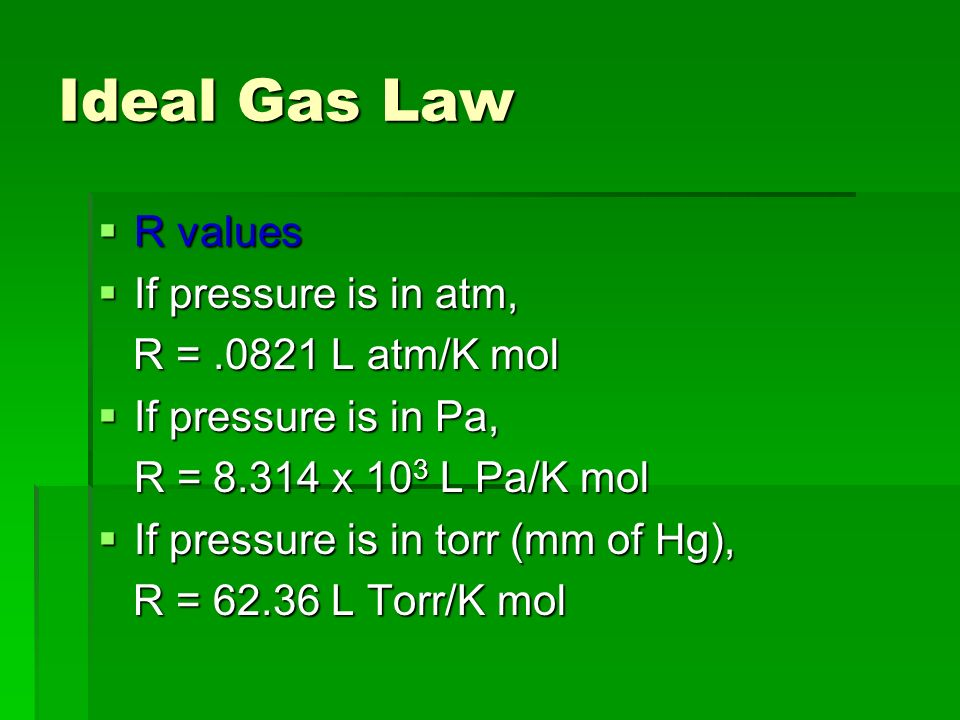 Ideal Gas Law R values If pressure is in atm, R = .0821 L atm/K mol