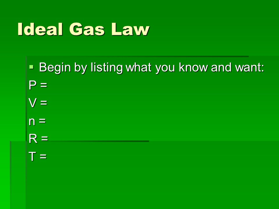 Ideal Gas Law Begin by listing what you know and want: P = V = n = R =