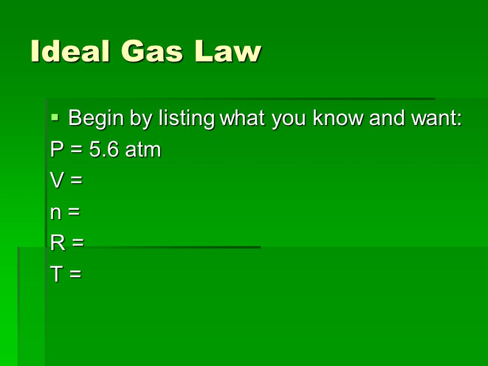 Ideal Gas Law Begin by listing what you know and want: P = 5.6 atm V =