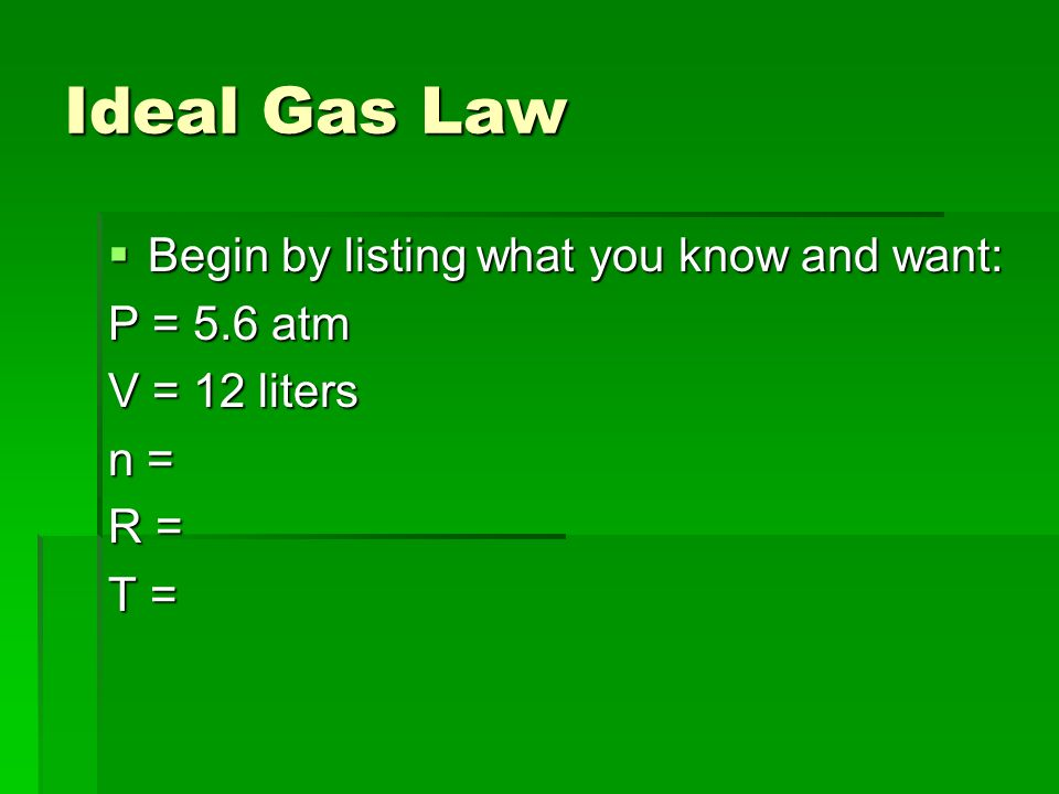 Ideal Gas Law Begin by listing what you know and want: P = 5.6 atm